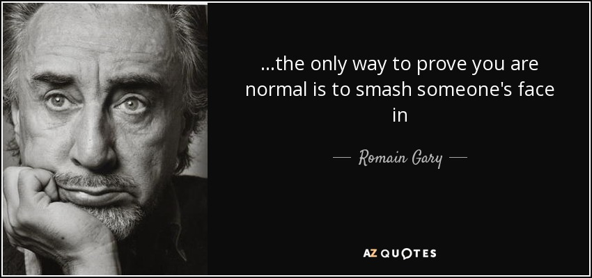 ...the only way to prove you are normal is to smash someone's face in - Romain Gary