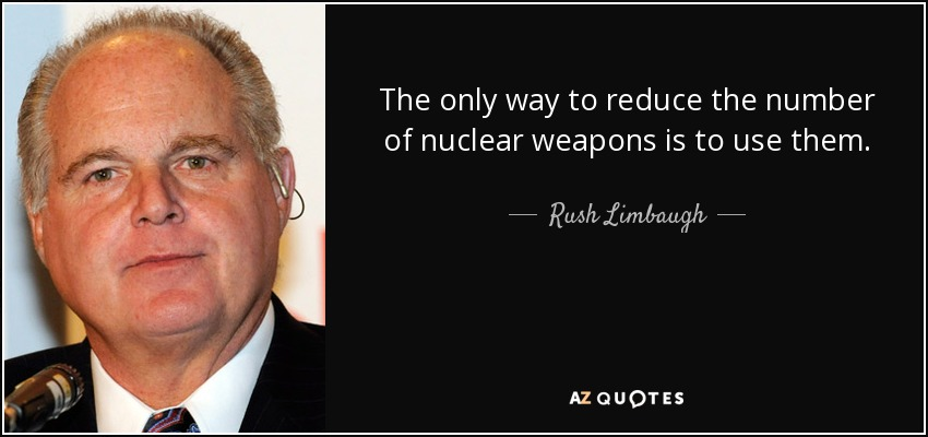 The only way to reduce the number of nuclear weapons is to use them. - Rush Limbaugh