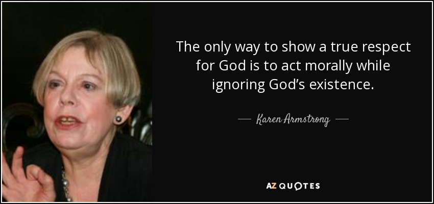 The only way to show a true respect for God is to act morally while ignoring God's existence. - Karen Armstrong