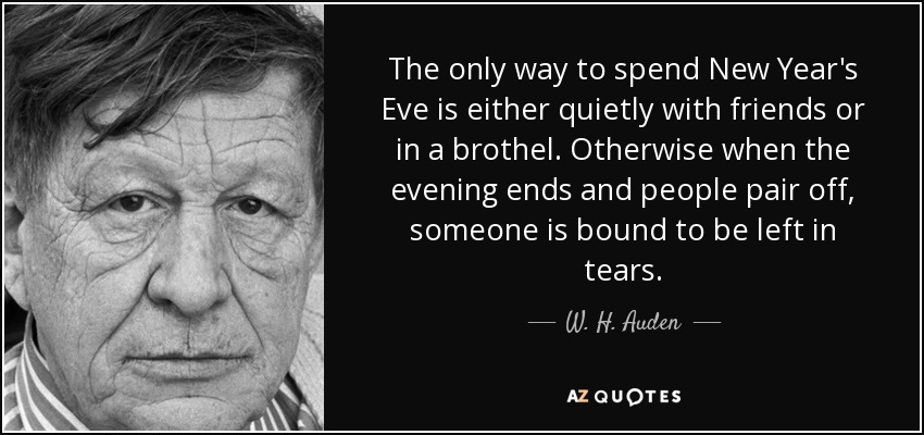 The only way to spend New Year's Eve is either quietly with friends or in a brothel. Otherwise when the evening ends and people pair off, someone is bound to be left in tears. - W. H. Auden