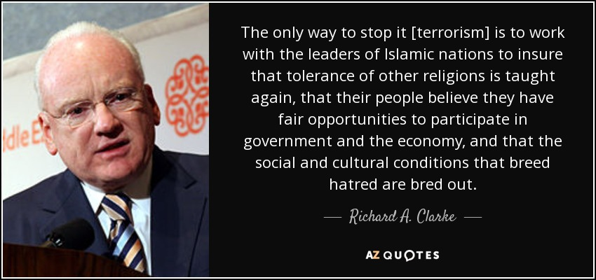 The only way to stop it [terrorism] is to work with the leaders of Islamic nations to insure that tolerance of other religions is taught again, that their people believe they have fair opportunities to participate in government and the economy, and that the social and cultural conditions that breed hatred are bred out. - Richard A. Clarke