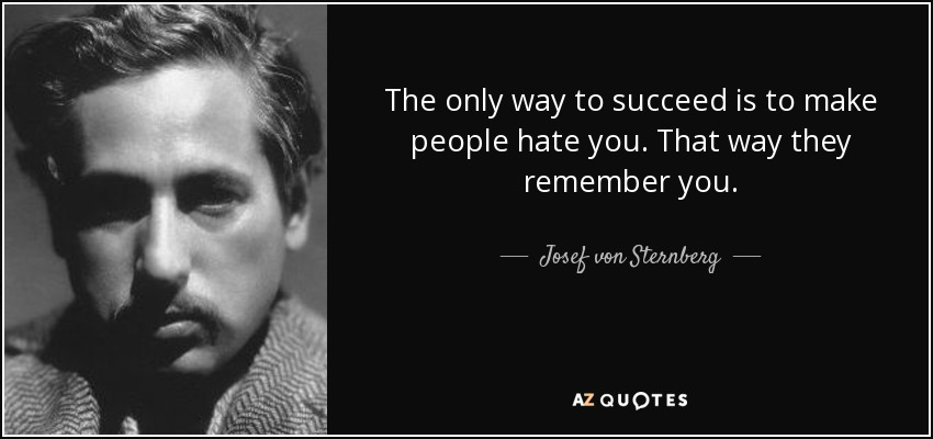 The only way to succeed is to make people hate you. That way they remember you. - Josef von Sternberg