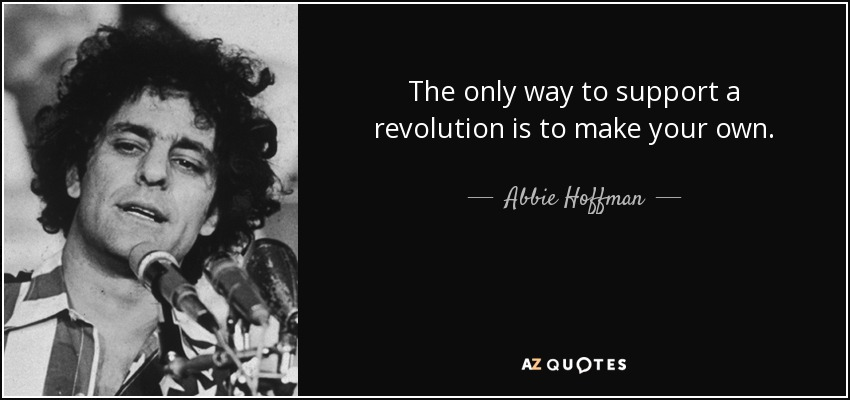 The only way to support a revolution is to make your own. - Abbie Hoffman