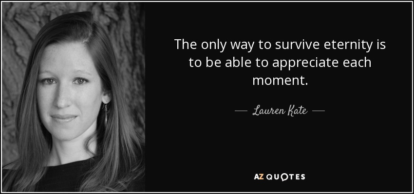 The only way to survive eternity is to be able to appreciate each moment. - Lauren Kate