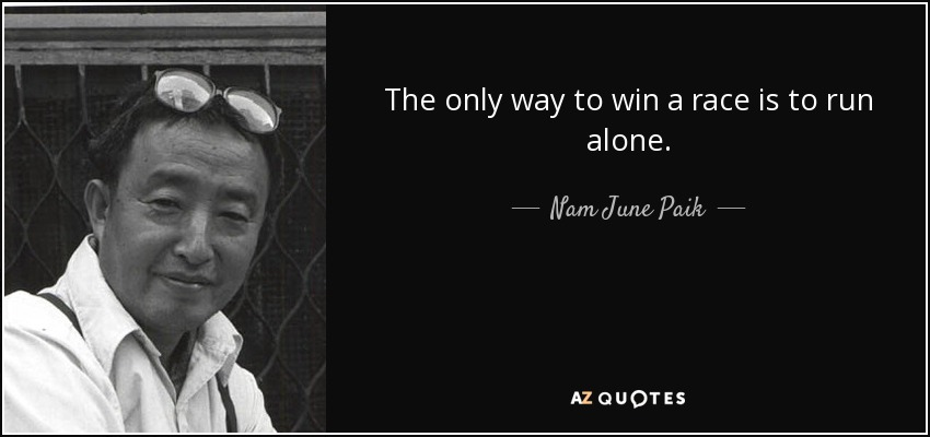 The only way to win a race is to run alone. - Nam June Paik
