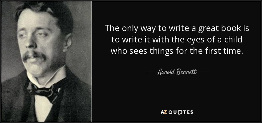 The only way to write a great book is to write it with the eyes of a child who sees things for the first time. - Arnold Bennett