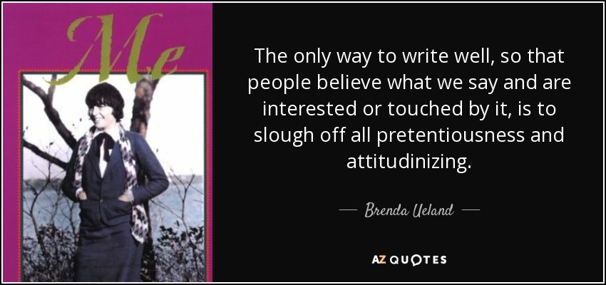The only way to write well, so that people believe what we say and are interested or touched by it, is to slough off all pretentiousness and attitudinizing. - Brenda Ueland