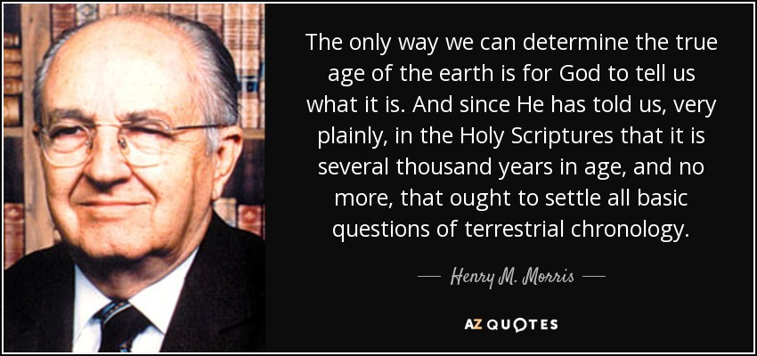 The only way we can determine the true age of the earth is for God to tell us what it is. And since He has told us, very plainly, in the Holy Scriptures that it is several thousand years in age, and no more, that ought to settle all basic questions of terrestrial chronology. - Henry M. Morris