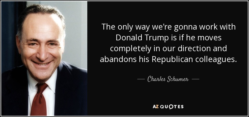 The only way we're gonna work with Donald Trump is if he moves completely in our direction and abandons his Republican colleagues. - Charles Schumer