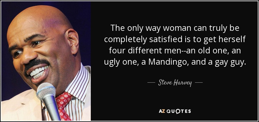 The only way woman can truly be completely satisfied is to get herself four different men--an old one, an ugly one, a Mandingo, and a gay guy. - Steve Harvey