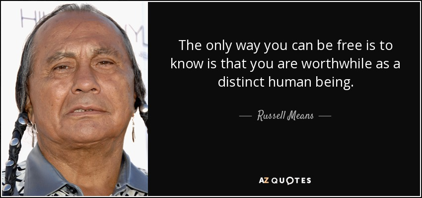 The only way you can be free is to know is that you are worthwhile as a distinct human being. - Russell Means