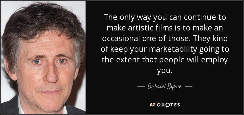 The only way you can continue to make artistic films is to make an occasional one of those. They kind of keep your marketability going to the extent that people will employ you. - Gabriel Byrne