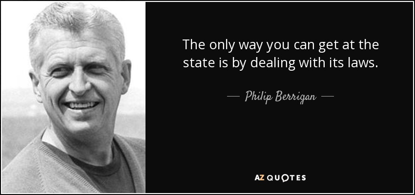 The only way you can get at the state is by dealing with its laws. - Philip Berrigan