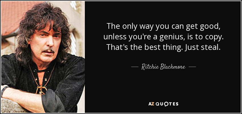 The only way you can get good, unless you're a genius, is to copy. That's the best thing. Just steal. - Ritchie Blackmore