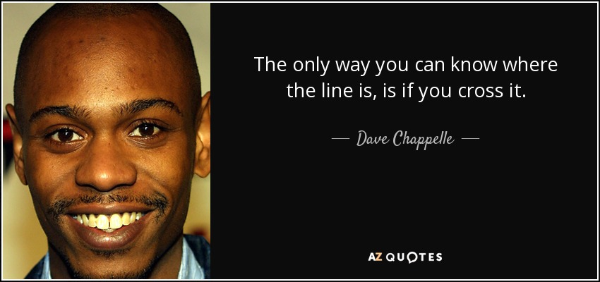 The only way you can know where the line is, is if you cross it. - Dave Chappelle