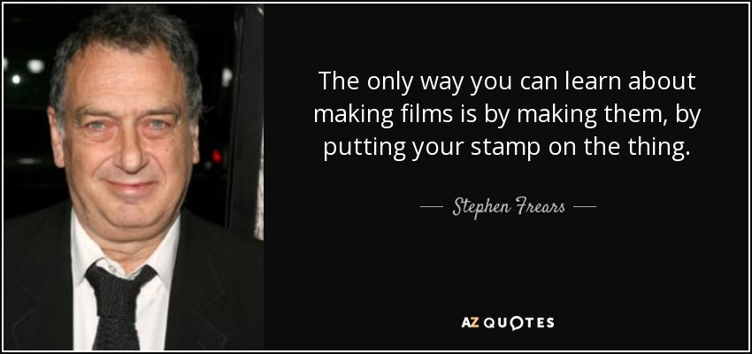 The only way you can learn about making films is by making them, by putting your stamp on the thing. - Stephen Frears