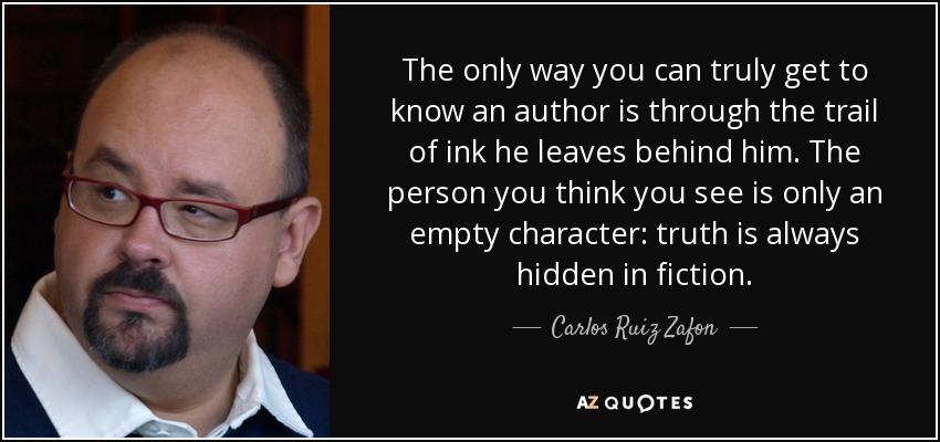 The only way you can truly get to know an author is through the trail of ink he leaves behind him. The person you think you see is only an empty character: truth is always hidden in fiction. - Carlos Ruiz Zafon