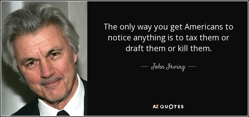 The only way you get Americans to notice anything is to tax them or draft them or kill them. - John Irving