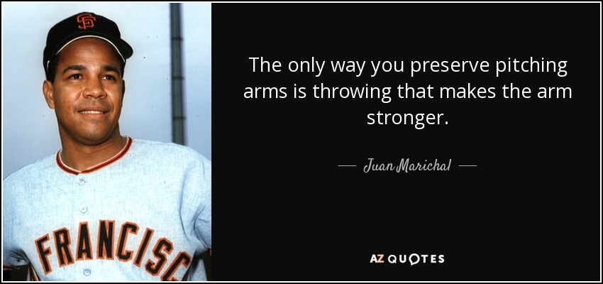 The only way you preserve pitching arms is throwing that makes the arm stronger. - Juan Marichal