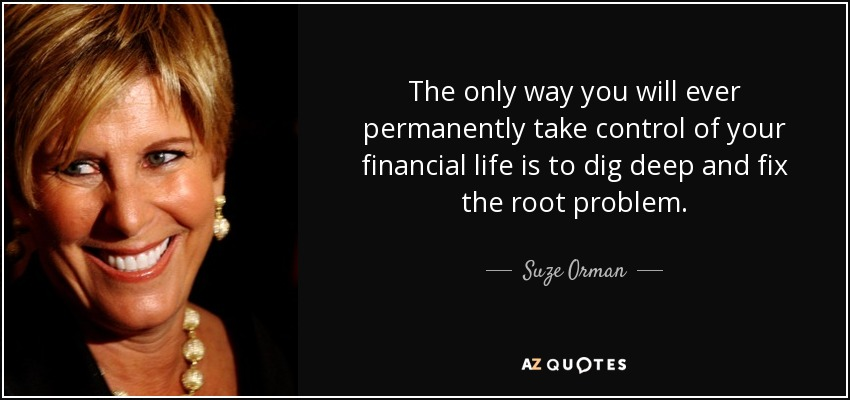 The only way you will ever permanently take control of your financial life is to dig deep and fix the root problem. - Suze Orman