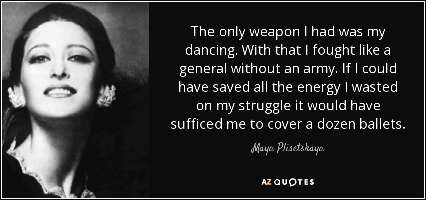 The only weapon I had was my dancing. With that I fought like a general without an army. If I could have saved all the energy I wasted on my struggle it would have sufficed me to cover a dozen ballets. - Maya Plisetskaya