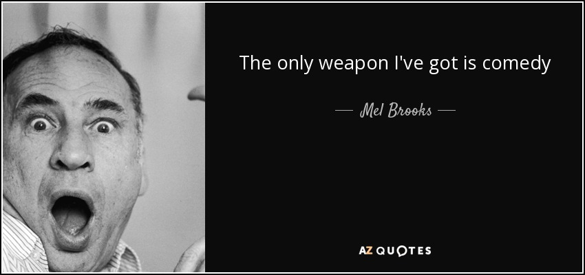 The only weapon I've got is comedy - Mel Brooks