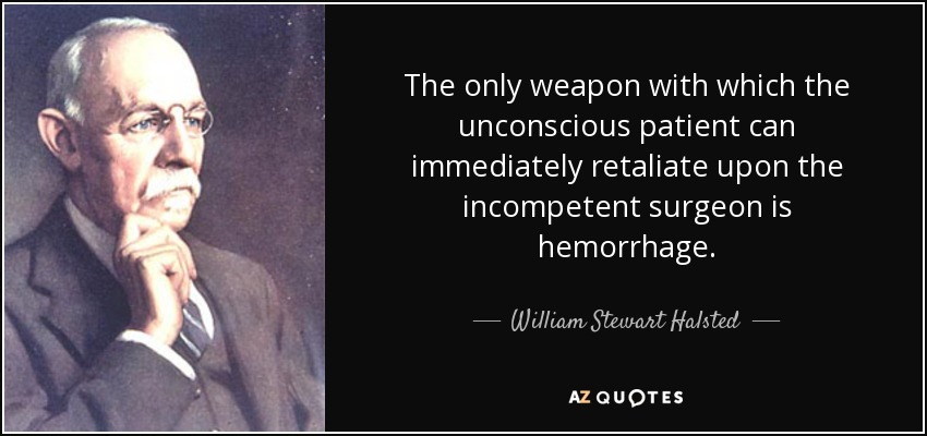 The only weapon with which the unconscious patient can immediately retaliate upon the incompetent surgeon is hemorrhage. - William Stewart Halsted