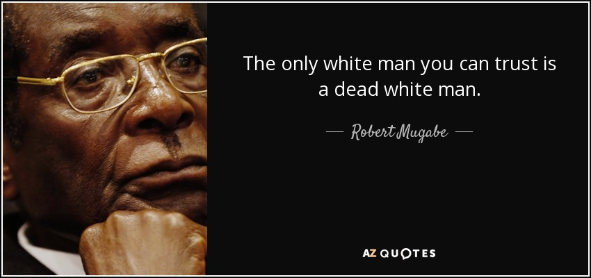 The only white man you can trust is a dead white man. - Robert Mugabe