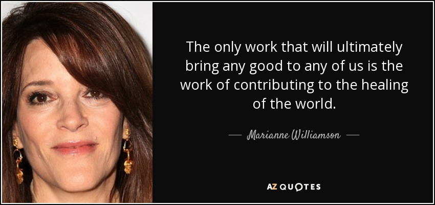 The only work that will ultimately bring any good to any of us is the work of contributing to the healing of the world. - Marianne Williamson