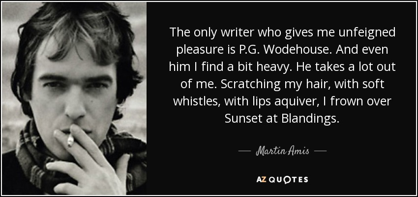 The only writer who gives me unfeigned pleasure is P.G. Wodehouse. And even him I find a bit heavy. He takes a lot out of me. Scratching my hair, with soft whistles, with lips aquiver, I frown over Sunset at Blandings. - Martin Amis