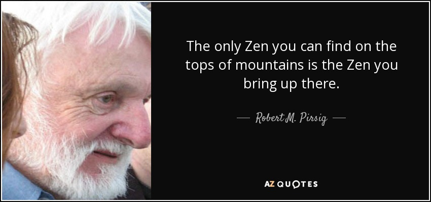The only Zen you can find on the tops of mountains is the Zen you bring up there. - Robert M. Pirsig