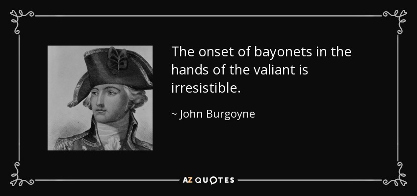 The onset of bayonets in the hands of the valiant is irresistible. - John Burgoyne