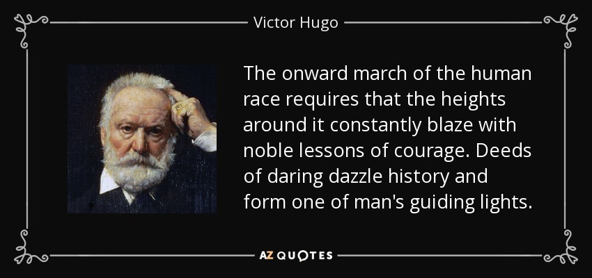 The onward march of the human race requires that the heights around it constantly blaze with noble lessons of courage. Deeds of daring dazzle history and form one of man's guiding lights. - Victor Hugo