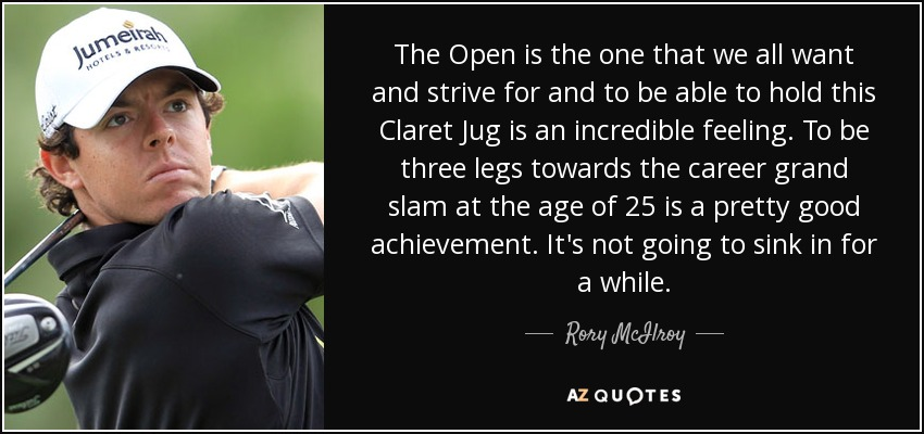 The Open is the one that we all want and strive for and to be able to hold this Claret Jug is an incredible feeling. To be three legs towards the career grand slam at the age of 25 is a pretty good achievement. It's not going to sink in for a while. - Rory McIlroy