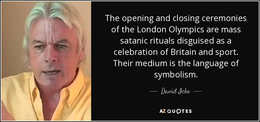 The opening and closing ceremonies of the London Olympics are mass satanic rituals disguised as a celebration of Britain and sport. Their medium is the language of symbolism. - David Icke
