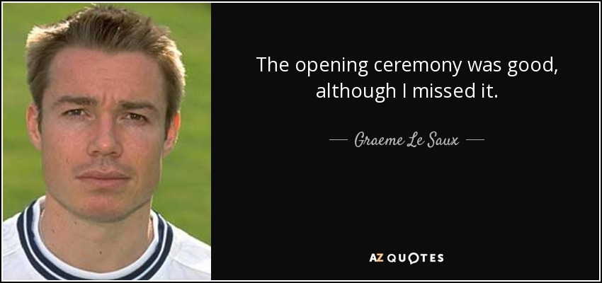 The opening ceremony was good, although I missed it. - Graeme Le Saux