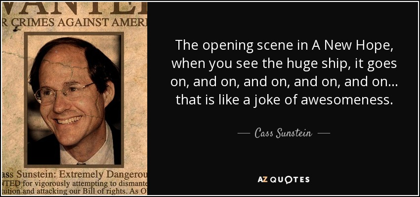 The opening scene in A New Hope, when you see the huge ship, it goes on, and on, and on, and on, and on... that is like a joke of awesomeness. - Cass Sunstein
