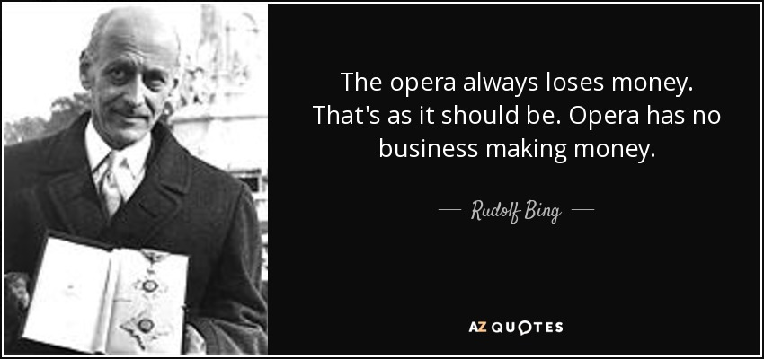 The opera always loses money. That's as it should be. Opera has no business making money. - Rudolf Bing