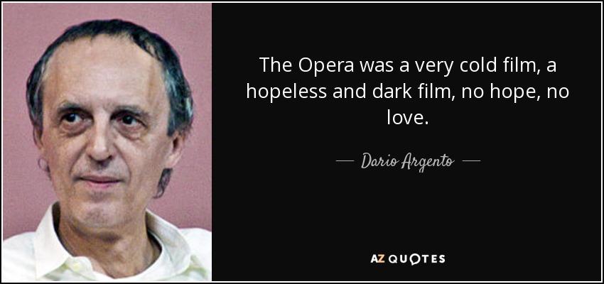 The Opera was a very cold film, a hopeless and dark film, no hope, no love. - Dario Argento