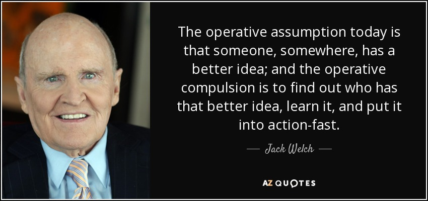 The operative assumption today is that someone, somewhere, has a better idea; and the operative compulsion is to find out who has that better idea, learn it, and put it into action-fast. - Jack Welch