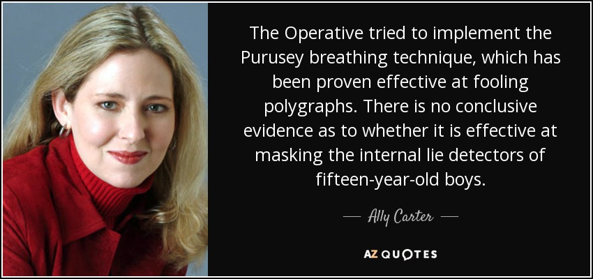 The Operative tried to implement the Purusey breathing technique, which has been proven effective at fooling polygraphs. There is no conclusive evidence as to whether it is effective at masking the internal lie detectors of fifteen-year-old boys. - Ally Carter