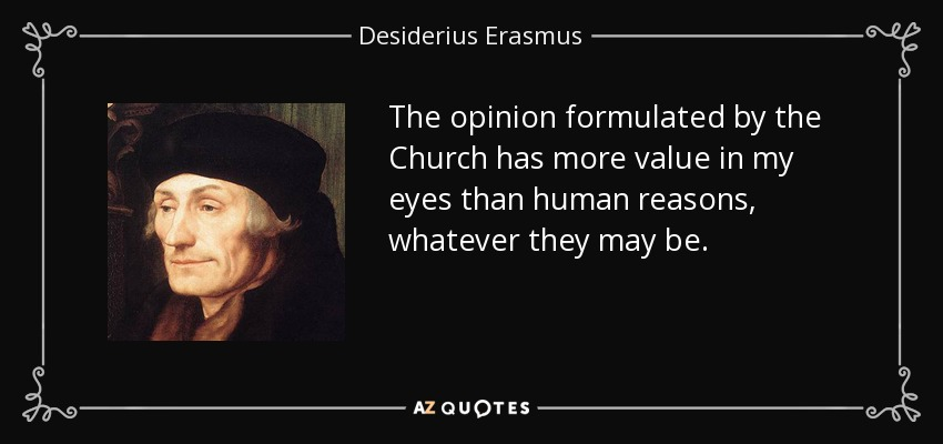 The opinion formulated by the Church has more value in my eyes than human reasons, whatever they may be. - Desiderius Erasmus