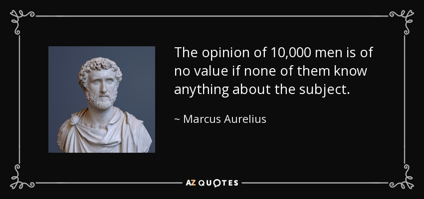 The opinion of 10,000 men is of no value if none of them know anything about the subject. - Marcus Aurelius