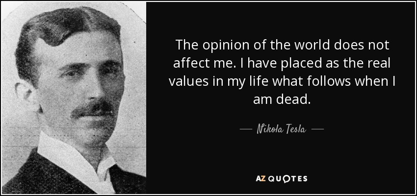 The opinion of the world does not affect me. I have placed as the real values in my life what follows when I am dead. - Nikola Tesla