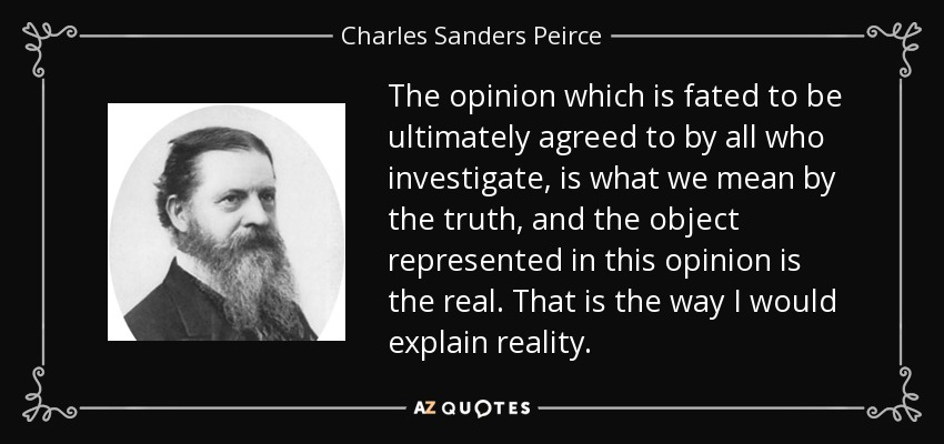 The opinion which is fated to be ultimately agreed to by all who investigate, is what we mean by the truth, and the object represented in this opinion is the real. That is the way I would explain reality. - Charles Sanders Peirce