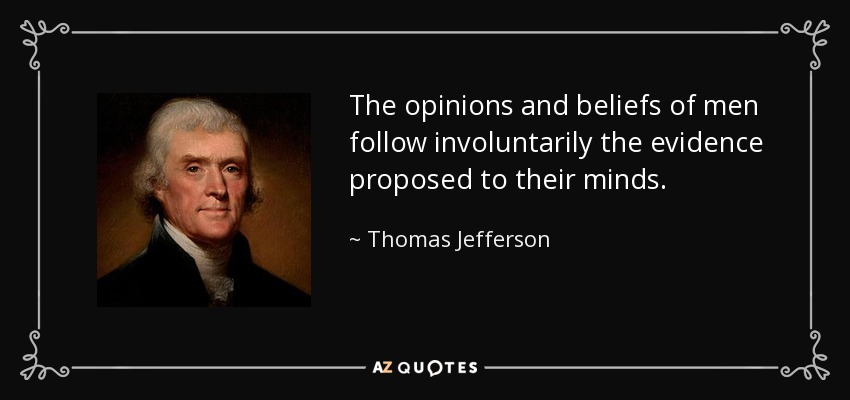The opinions and beliefs of men follow involuntarily the evidence proposed to their minds. - Thomas Jefferson
