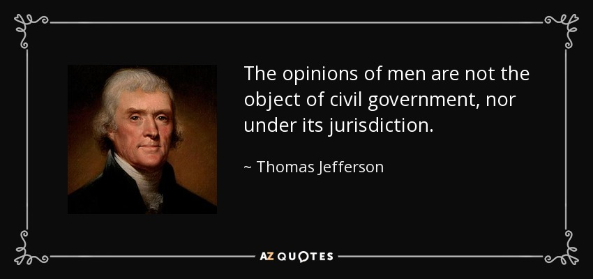 The opinions of men are not the object of civil government, nor under its jurisdiction. - Thomas Jefferson