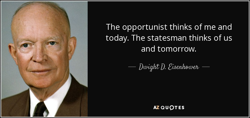 The opportunist thinks of me and today. The statesman thinks of us and tomorrow. - Dwight D. Eisenhower