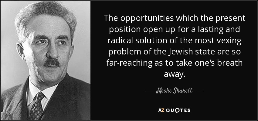The opportunities which the present position open up for a lasting and radical solution of the most vexing problem of the Jewish state are so far-reaching as to take one's breath away. - Moshe Sharett