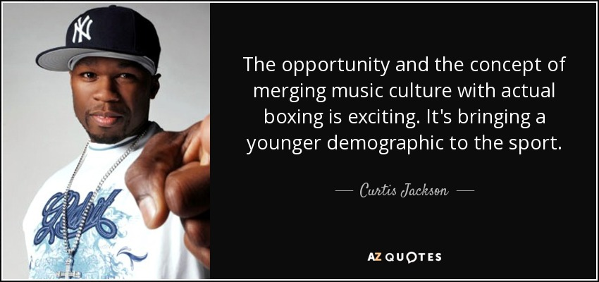The opportunity and the concept of merging music culture with actual boxing is exciting. It's bringing a younger demographic to the sport. - Curtis Jackson